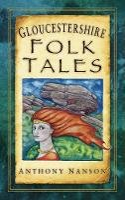 Nanson, Anthony - Gloucestershire Folk Tales (Folk Tales: United Kingdom) - 9780752460178 - V9780752460178