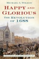 Wilson, Michael I. - Happy and Glorious: The Revolution of 1688 - 9780752461823 - V9780752461823