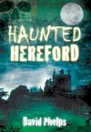 Phelps, David - Haunted Hereford - 9780752462097 - V9780752462097