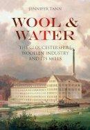 Tann, Jennifer - Wool & Water: Gloucestershire Woollen Industry and Its Mills - 9780752462158 - V9780752462158