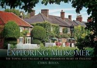 Behan, Chris - Exploring Midsomer: The Towns and Villages at the Murderous Heart of England - 9780752462233 - V9780752462233