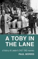 Morris, Paul - A Toby in the Lane: A History of London's East End Markets - 9780752462844 - V9780752462844