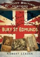 Leader, Robert - Bloody British History: Bury St Edmunds (Bloody History) - 9780752462875 - V9780752462875