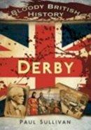 Sullivan, Paul - Bloody British History: Derby - 9780752463094 - V9780752463094