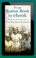 Feeney, Paul - From Ration Book to ebook: The Life and Times of the Post-War Baby Boomers - 9780752463452 - V9780752463452