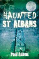 Adams, Paul - Haunted St Albans - 9780752465470 - V9780752465470