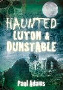 Adams, Paul - Haunted Luton & Dunstable - 9780752465487 - V9780752465487