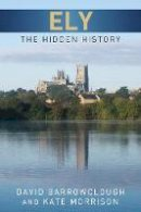 Barrowclough, David; Morrison, Kate; Ayers, Kate - Ely: The Hidden History - 9780752465555 - V9780752465555