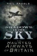Arnold, Neil - Shadows in the Sky: The Haunted Airways of Britain (Shadows series) - 9780752465630 - V9780752465630