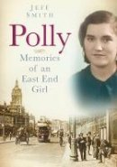 Smith, Jeff - Polly: Memories of an East End Girl - 9780752465722 - V9780752465722