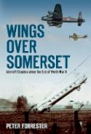 Forrester, Peter - Wings Over Somerset: Aircraft Crashes since the End of World War II - 9780752465791 - V9780752465791