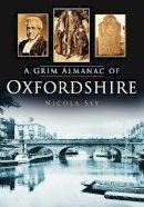 Sly, Nicola - A Grim Almanac of Oxfordshire (Grim Almanacs) - 9780752465814 - V9780752465814