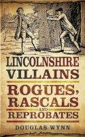 Wynn, Douglas - Lincolnshire Villains: Rogues, Rascals and Reprobates - 9780752466118 - V9780752466118