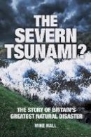 Hall, Mike - The Severn Tsunami? The Story of Britain's Greatest Natural Disaster - 9780752470153 - V9780752470153
