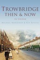 Marshman, Michael, Rogers, Ken - Trowbridge Then & Now: In Colour - 9780752474779 - V9780752474779