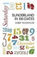 Woodhouse, Robert - The Sunderland in 100 Dates - 9780752476483 - V9780752476483