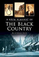 Sly, Nicola - A Grim Almanac of the Black Country (Grim Almanacs) - 9780752479798 - V9780752479798
