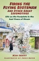 Issitt, Ken - Firing the Flying Scotsman and Other Great Locomotives: Life on the Footplate in the Last Years of Steam - 9780752480435 - V9780752480435