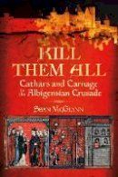 McGlynn, Sean - 'Kill Them all':Cathars and Carnage in the Albigensian Crusade - 9780752486321 - V9780752486321