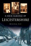 Sly, Nicola - A Grim Almanac of Leicestershire (Grim Almanacs) - 9780752487441 - V9780752487441