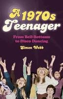 Webb, Simon - A 1970s Teenager: From Bell-Bottoms to Disco Dancing - 9780752488158 - KAK0010437