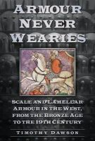 Dawson, Timothy - Armour Never Wearies' Scale and Lamellar Armour in the West, from the Bronze Age to the 19th Century - 9780752488622 - V9780752488622