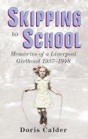 Calder, Doris - Skipping to School: Memoirs of a Liverpool Girlhood, 1937-1948 - 9780752491547 - V9780752491547