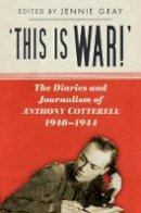 Jennie Gray - 'This is WAR!': The Diaries and Journalism of Anthony Cotterell, 1940-1944 - 9780752493091 - V9780752493091