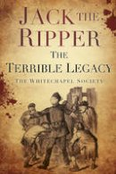 The Whitechapel Society - Jack the Ripper: The Terrible Legacy - 9780752493312 - V9780752493312