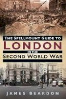 Beardon, James - The Spellmount Guide to London in the Second World War - 9780752493497 - V9780752493497