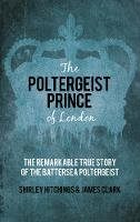 Hitchings, Shirley, Clark, James - The Poltergeist Prince of London: The Remarkable True Story of the Battersea Poltergeist - 9780752498034 - V9780752498034