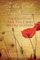 Clark, Raymond - To the End, They Remain: Thoughts on War, Peace and Reconciliation - 9780752499673 - V9780752499673