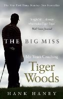 Haney, Hank - The Big Miss: My Years Coaching Tiger Woods - 9780753541739 - V9780753541739