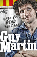 Martin, Guy - Guy Martin: When You Dead, You Dead: My Adventures as a Road Racing Truck Fitter - 9780753556764 - 9780753556764