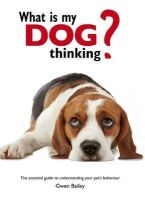 Bailey, Gwen - What is My Dog Thinking?: The Essential Guide to Understanding Your Pet - 9780753726297 - KOC0006282