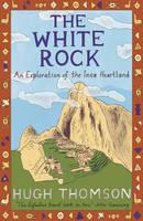 Thomson, Hugh - The White Rock: An Exploration of the Inca Heartland - 9780753813584 - V9780753813584