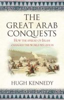 Kennedy, Hugh - The Great Arab Conquests - 9780753823897 - V9780753823897