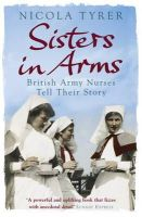 Nicola Tyrer - Sisters in Arms: British Army Nurses Tell Their Story - 9780753825679 - V9780753825679