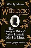 Moore, Wendy - Wedlock: How Georgian Britain's Worst Husband Met His Match - 9780753828250 - KRA0009125