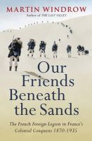 Windrow, Martin - Our Friends Beneath the Sands: The French Foreign Legion in France's Colonial Conquests 1870-1935 - 9780753828564 - V9780753828564