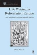 Backus, Irena - Life Writing in Reformation Europe: Lives of Reformers by Friends, Disciples and Foes (St Andrews Studies in Reformation History) - 9780754660552 - V9780754660552