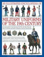 Smith, Digby, Black, Jeremy, Kiley, Kevin F. - An Illustrated Encyclopedia of Military Uniforms of the 19th Century: An Expert Guide to the American Civil War, the Boer War, the Wars of German and Italian Unification and the Co - 9780754819011 - V9780754819011