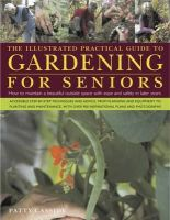 Patty Cassidy - The Illustrated Practical Guide to Gardening for Seniors: How to maintain your outside space with ease into retirement and beyond - 9780754820826 - V9780754820826