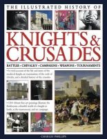 Phillips, Charles - The Illustrated History of Knights & Crusades: A visual account of the life and times of the medieval knight, an examination of the code of chivalry, and a detailed history of the  - 9780754823438 - V9780754823438