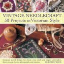 Wood, Dorothy - Vintage Needlecraft - 50 Projects in Victorian Style: Gorgeous period designs for classic cross stitch and elegant embroidery, shown in step-by-step photographs and patterns. - 9780754825043 - V9780754825043