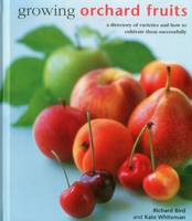 Bird, Richard - Growing Orchard Fruits: A Directory Of Varieties And How To Cultivate Them Successfully - 9780754831419 - V9780754831419