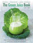 Lewis, Sara - The Green Juice Book: Detox*Energize*Lose Weight - 9780754832300 - V9780754832300