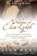 Rees, Sian - The Shadows of Elisa Lynch: How a Nineteenth-century Irish Courtesan Became the Most Powerful Woman in Paraguay - 9780755311156 - KEX0290667