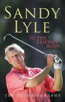 Sandy Lyle - To the Fairway Born: The Autobiography - 9780755314720 - KEX0204979