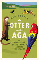 Harper, Rex - An Otter on the Aga: And Other True Tales from an Animal Sanctuary - 9780755316274 - KEX0272906